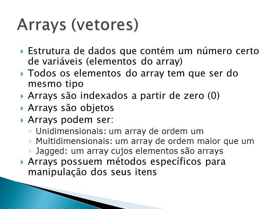 Para declarar um Array, basta adicionar um par de colchetes logo após a declaração do tipo dos elementos individuais Devem ser instanciados Podemos criar um Array de Objetos private int[] meuVetorDeInteiros; public string[] meuVetorDeStrings; int[] codigos = new int[5]; string[] nomes = new string[100]; object[] produtos = new object[50];
