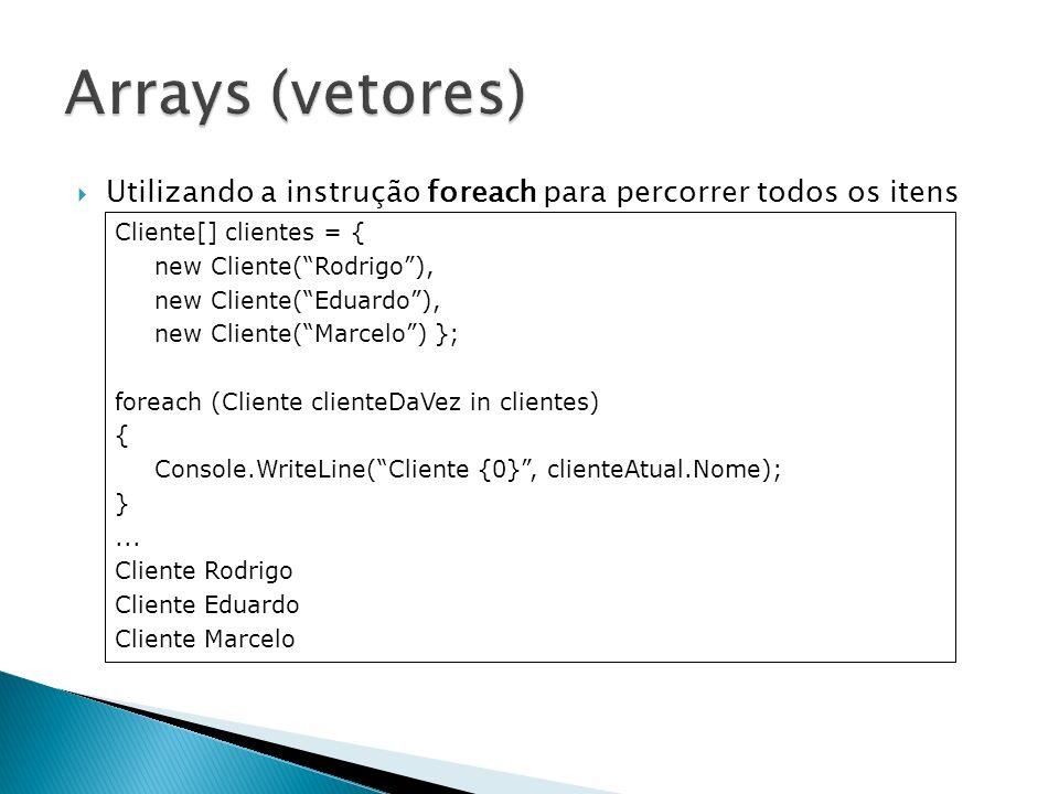 Utilizando a instrução foreach para percorrer todos os itens de um Array Cliente[] clientes = { new Cliente(Rodrigo), new Cliente(Eduardo), new Client