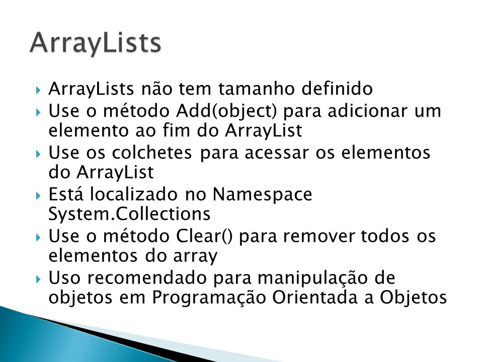ArrayLists não tem tamanho definido Use o método Add(object) para adicionar um elemento ao fim do ArrayList Use os colchetes para acessar os elementos
