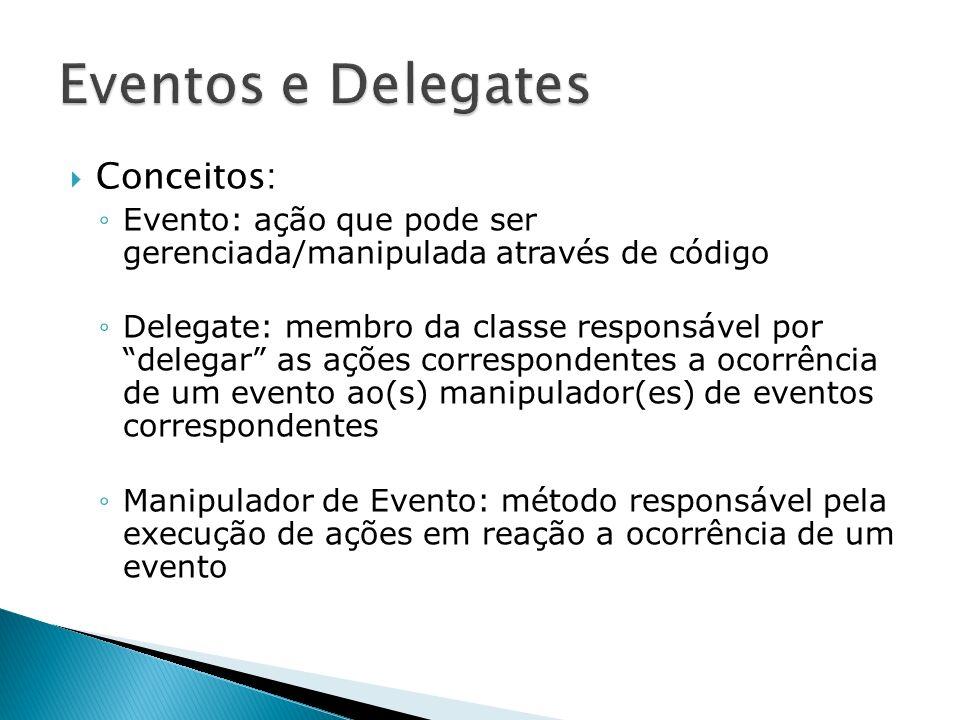 Conceitos: Evento: ação que pode ser gerenciada/manipulada através de código Delegate: membro da classe responsável por delegar as ações correspondent