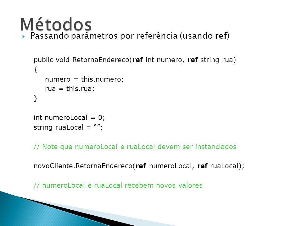 Passando parâmetros por referência (usando out) public Endereco getEndereco(out Rua rua, string nomeRua) { rua = new Rua(nomeRua); Endereco end = new Endereco(rua); return end; } Rua rua; string nomeRua; // Note que numeroLocal e ruaLocal não precisam ser instanciados Endereco en = novoCliente.getEndereco(out rua, nomeRua); // Objeto Rua é inicializado dentro do método