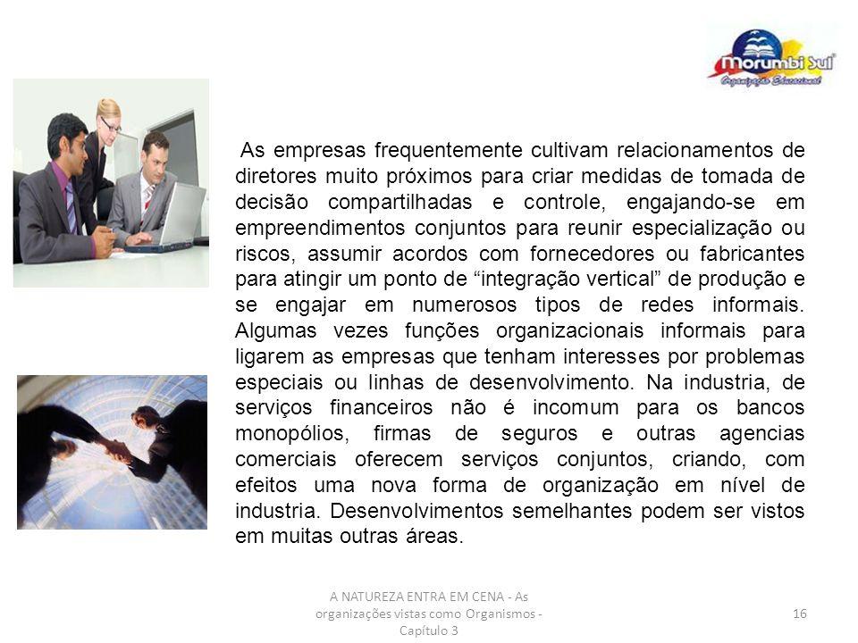 A NATUREZA ENTRA EM CENA - As organizações vistas como Organismos - Capítulo 3 16 As empresas frequentemente cultivam relacionamentos de diretores mui