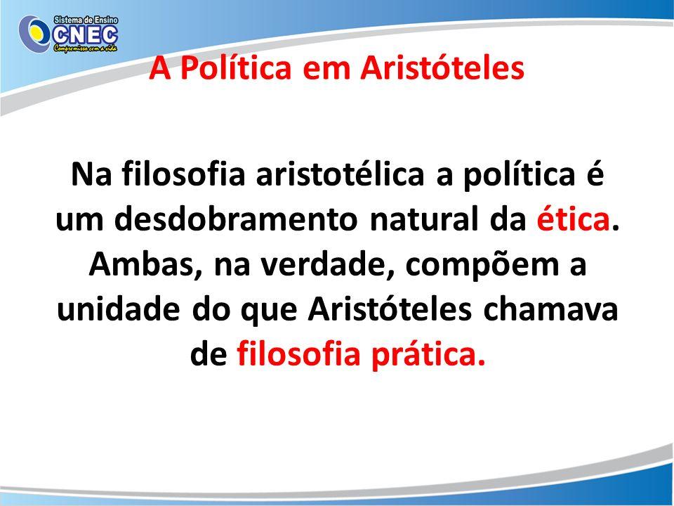 Na filosofia aristotélica a política é um desdobramento natural da ética. Ambas, na verdade, compõem a unidade do que Aristóteles chamava de filosofia