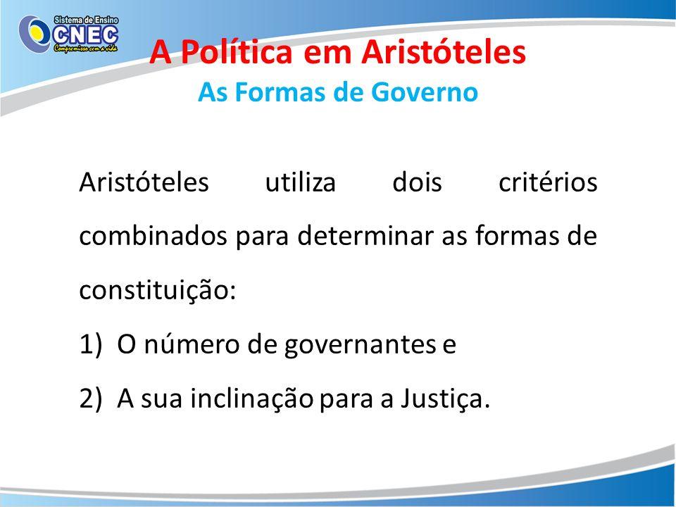 A Política em Aristóteles As Formas de Governo Aristóteles utiliza dois critérios combinados para determinar as formas de constituição: 1)O número de