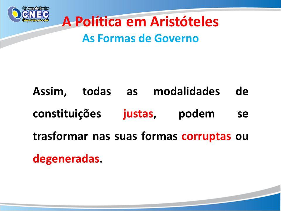 A Política em Aristóteles As Formas de Governo Assim, todas as modalidades de constituições justas, podem se trasformar nas suas formas corruptas ou d