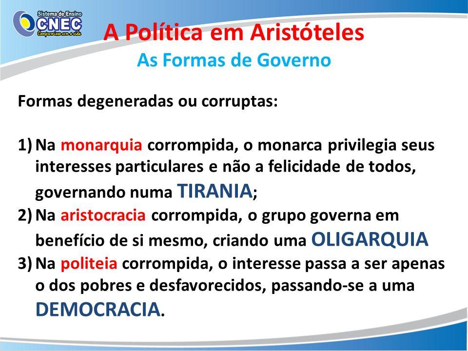 A Política em Aristóteles As Formas de Governo Formas degeneradas ou corruptas: 1)Na monarquia corrompida, o monarca privilegia seus interesses partic