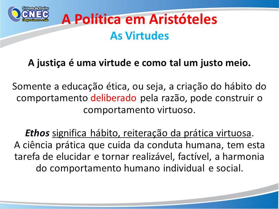 A justiça é uma virtude e como tal um justo meio. Somente a educação ética, ou seja, a criação do hábito do comportamento deliberado pela razão, pode