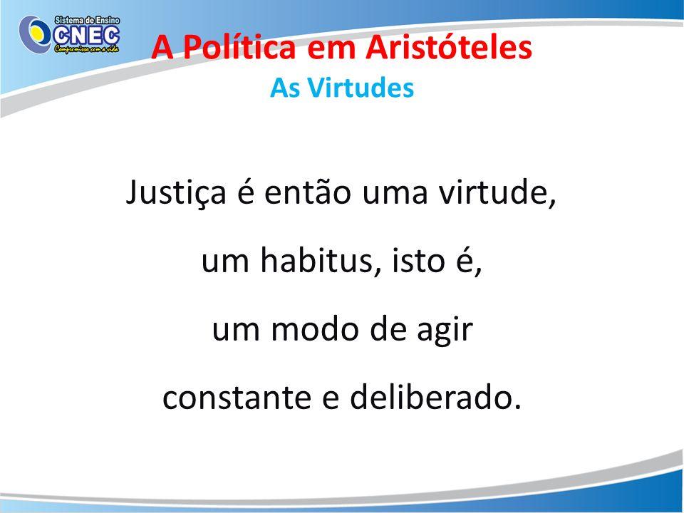 Justiça é então uma virtude, um habitus, isto é, um modo de agir constante e deliberado. A Política em Aristóteles As Virtudes