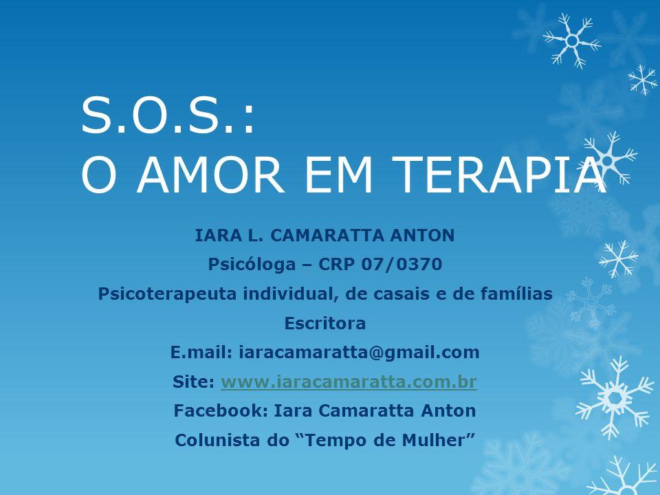 S.O.S.: O AMOR EM TERAPIA IARA L. CAMARATTA ANTON Psicóloga – CRP 07/0370 Psicoterapeuta individual, de casais e de famílias Escritora E.mail: iaracam