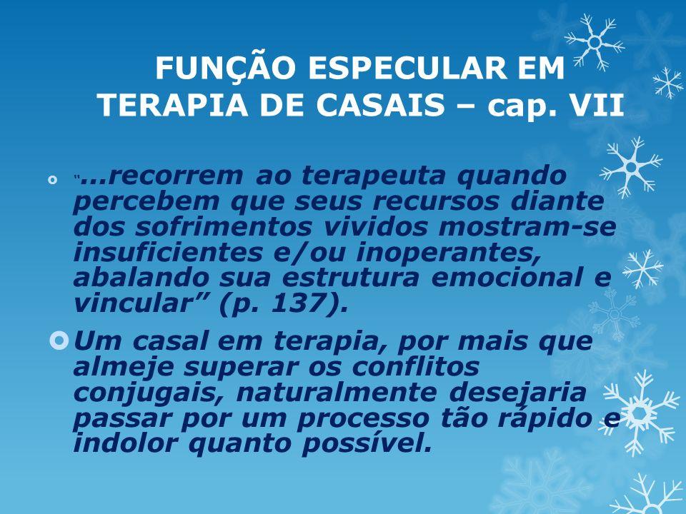 FUNÇÃO ESPECULAR EM TERAPIA DE CASAIS – cap. VII...recorrem ao terapeuta quando percebem que seus recursos diante dos sofrimentos vividos mostram-se i