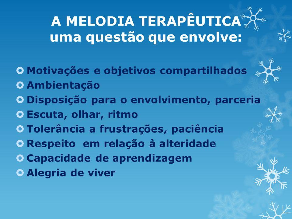 A MELODIA TERAPÊUTICA uma questão que envolve: Motivações e objetivos compartilhados Ambientação Disposição para o envolvimento, parceria Escuta, olha