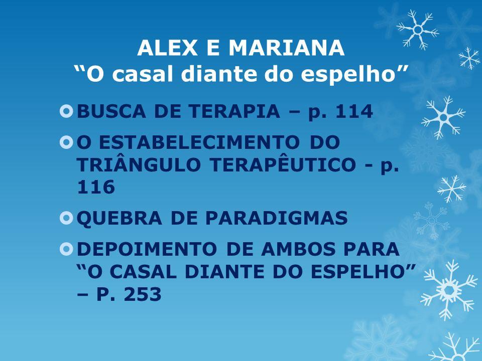 ALEX E MARIANA O casal diante do espelho BUSCA DE TERAPIA – p. 114 O ESTABELECIMENTO DO TRIÂNGULO TERAPÊUTICO - p. 116 QUEBRA DE PARADIGMAS DEPOIMENTO