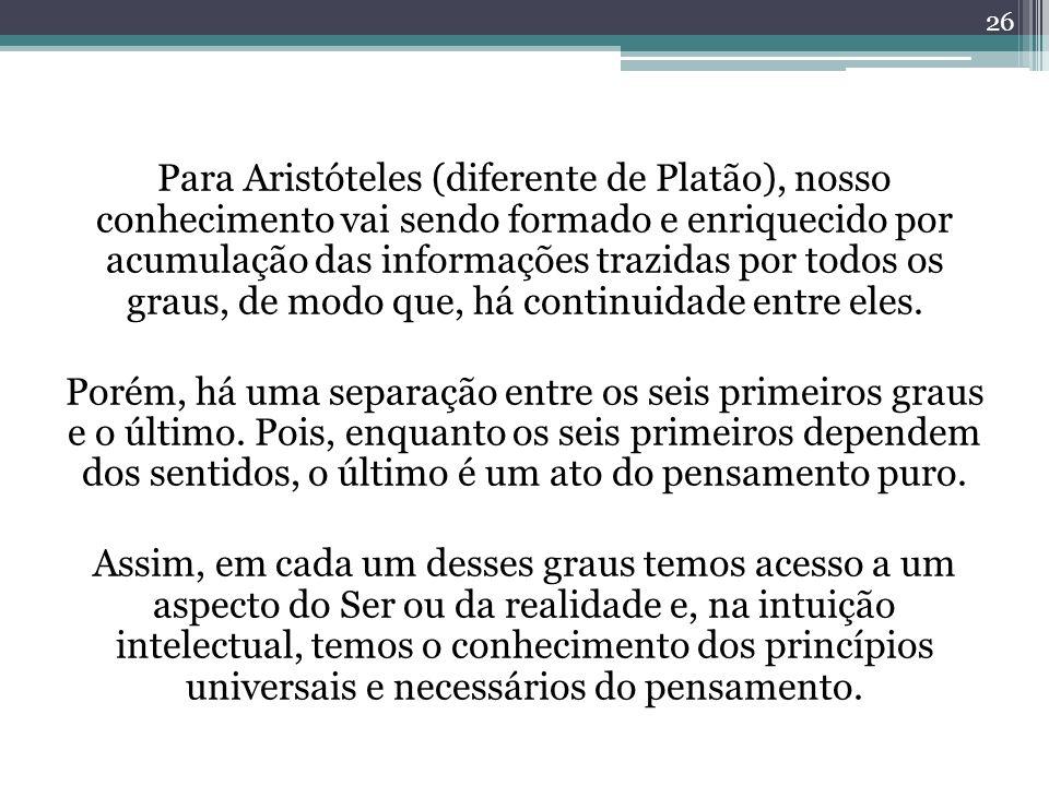 Para Aristóteles (diferente de Platão), nosso conhecimento vai sendo formado e enriquecido por acumulação das informações trazidas por todos os graus, de modo que, há continuidade entre eles.