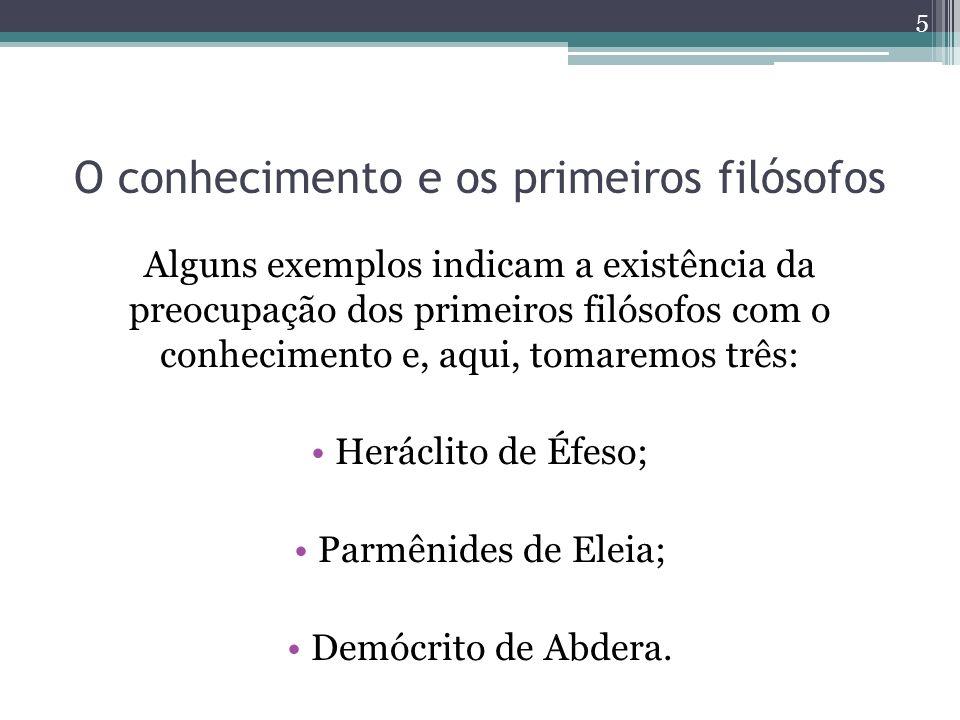 O conhecimento e os primeiros filósofos Alguns exemplos indicam a existência da preocupação dos primeiros filósofos com o conhecimento e, aqui, tomaremos três: Heráclito de Éfeso; Parmênides de Eleia; Demócrito de Abdera.