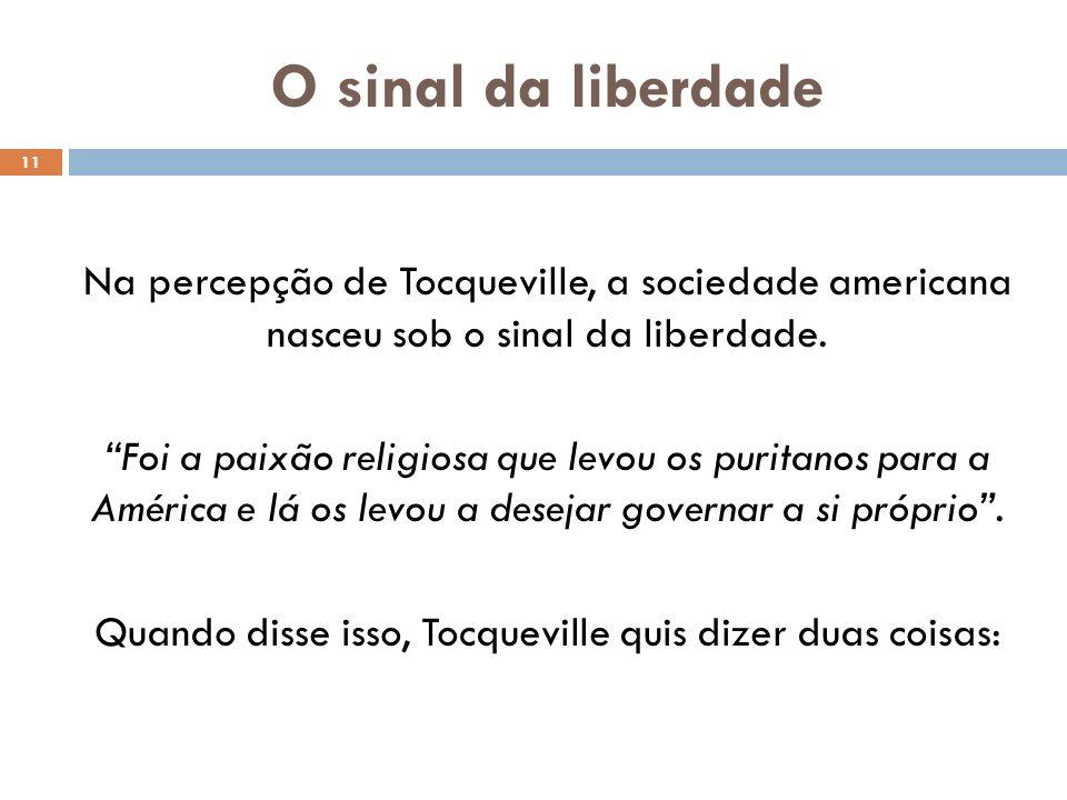 O sinal da liberdade 11 Na percepção de Tocqueville, a sociedade americana nasceu sob o sinal da liberdade. Foi a paixão religiosa que levou os purita