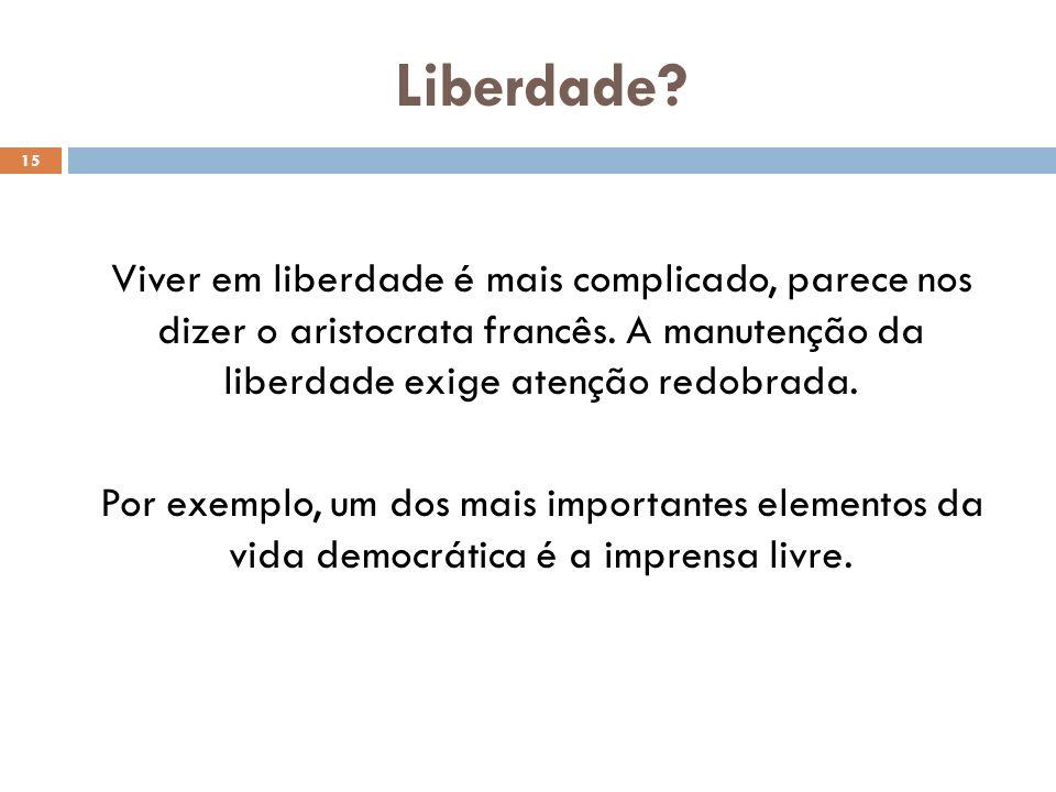 Liberdade? 15 Viver em liberdade é mais complicado, parece nos dizer o aristocrata francês. A manutenção da liberdade exige atenção redobrada. Por exe