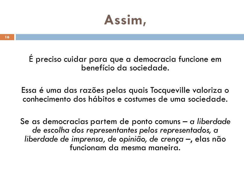 Assim, 16 É preciso cuidar para que a democracia funcione em benefício da sociedade. Essa é uma das razões pelas quais Tocqueville valoriza o conhecim