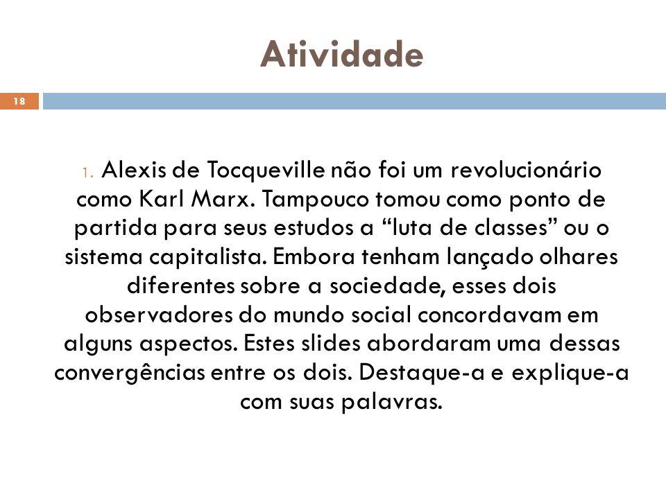 Atividade 18 1. Alexis de Tocqueville não foi um revolucionário como Karl Marx. Tampouco tomou como ponto de partida para seus estudos a luta de class