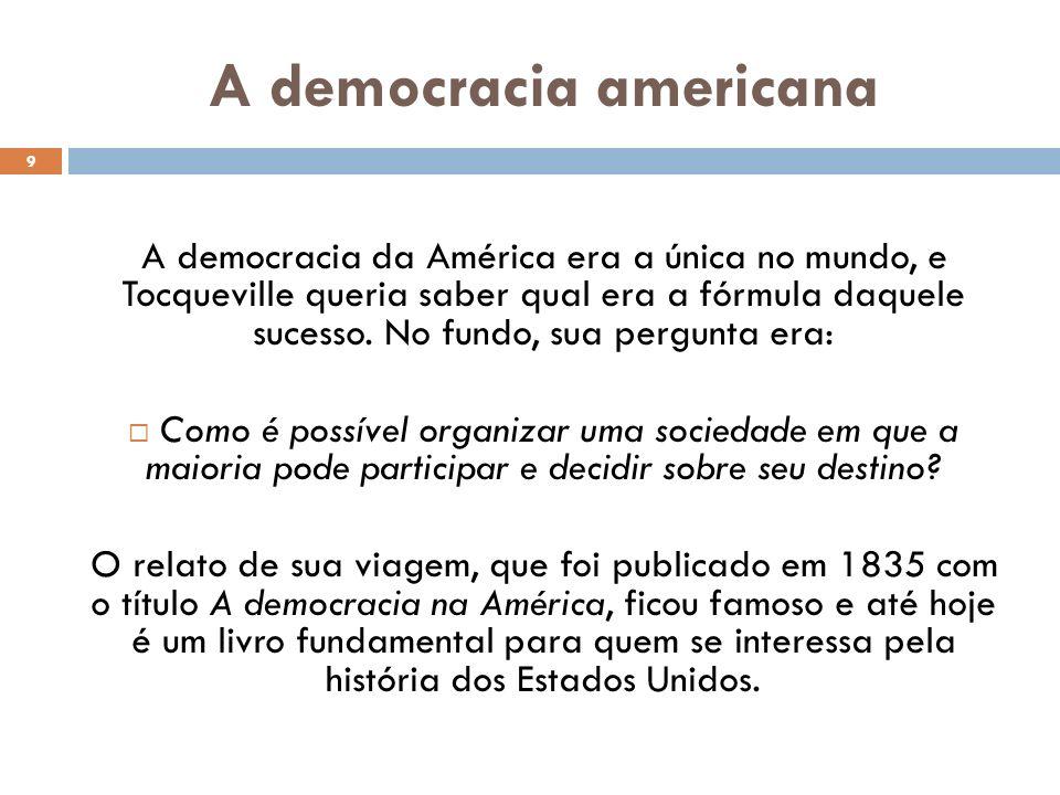 A democracia americana 9 A democracia da América era a única no mundo, e Tocqueville queria saber qual era a fórmula daquele sucesso. No fundo, sua pe