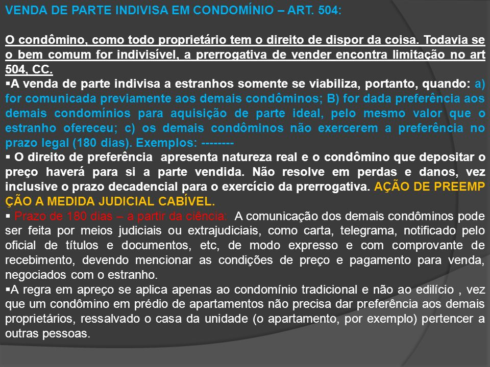 VENDA DE PARTE INDIVISA EM CONDOMÍNIO – ART. 504: O condômino, como todo proprietário tem o direito de dispor da coisa. Todavia se o bem comum for ind