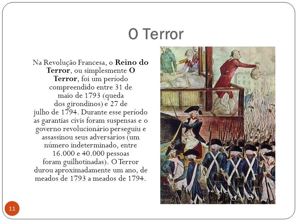 O Terror 11 Na Revolução Francesa, o Reino do Terror, ou simplesmente O Terror, foi um período compreendido entre 31 de maio de 1793 (queda dos girondinos) e 27 de julho de 1794.