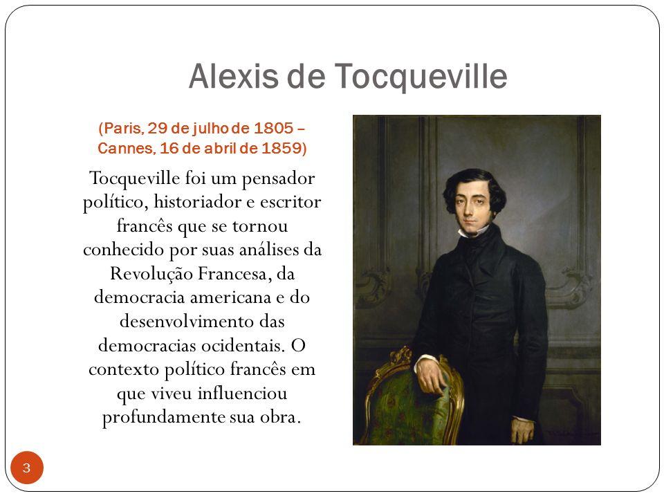 Alexis de Tocqueville (Paris, 29 de julho de 1805 – Cannes, 16 de abril de 1859) Tocqueville foi um pensador político, historiador e escritor francês que se tornou conhecido por suas análises da Revolução Francesa, da democracia americana e do desenvolvimento das democracias ocidentais.