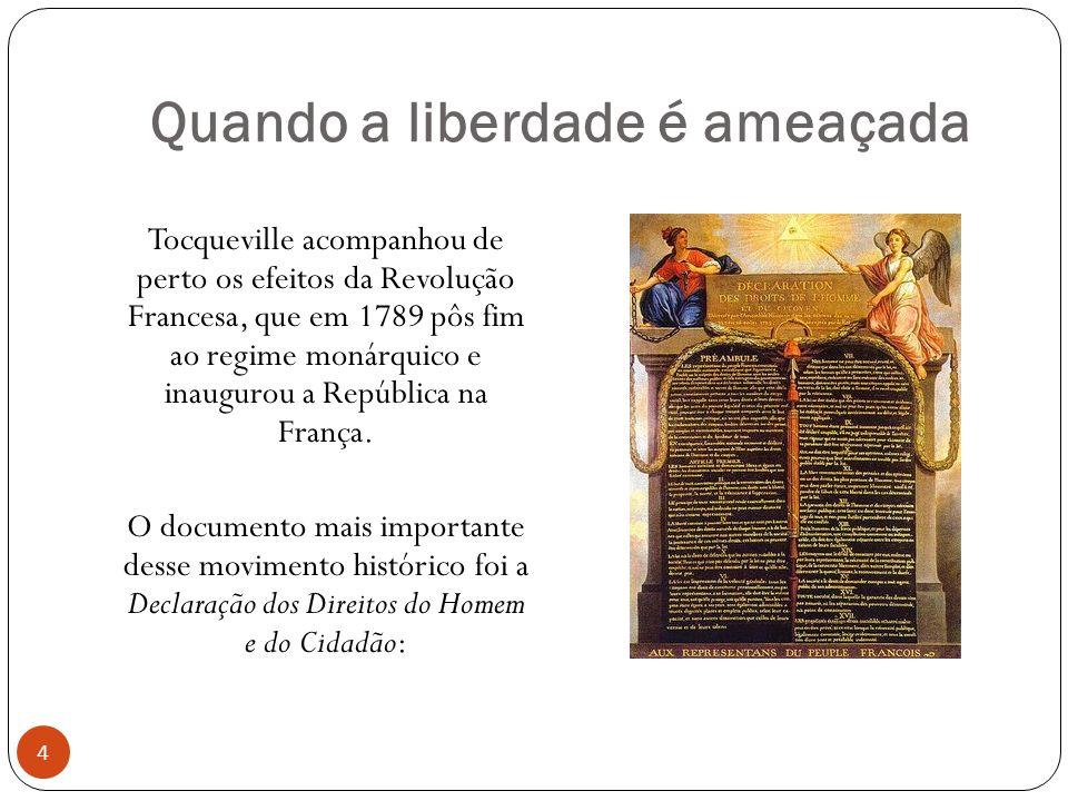 Quando a liberdade é ameaçada Tocqueville acompanhou de perto os efeitos da Revolução Francesa, que em 1789 pôs fim ao regime monárquico e inaugurou a