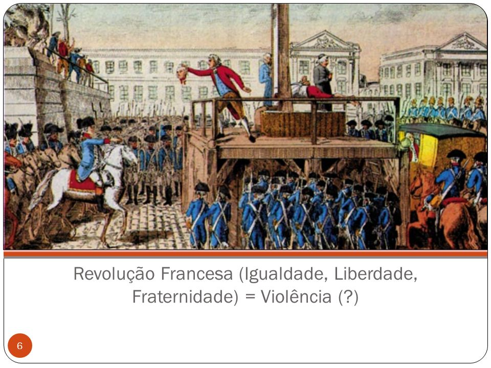 Revolução Francesa (Igualdade, Liberdade, Fraternidade) = Violência (?) 6