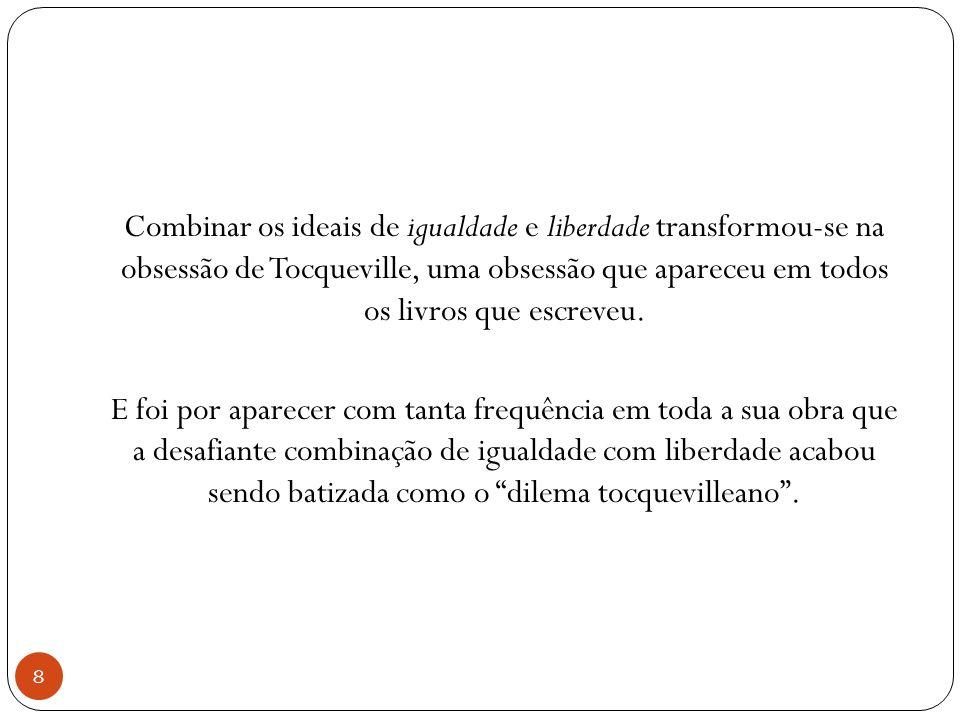 Combinar os ideais de igualdade e liberdade transformou-se na obsessão de Tocqueville, uma obsessão que apareceu em todos os livros que escreveu. E fo