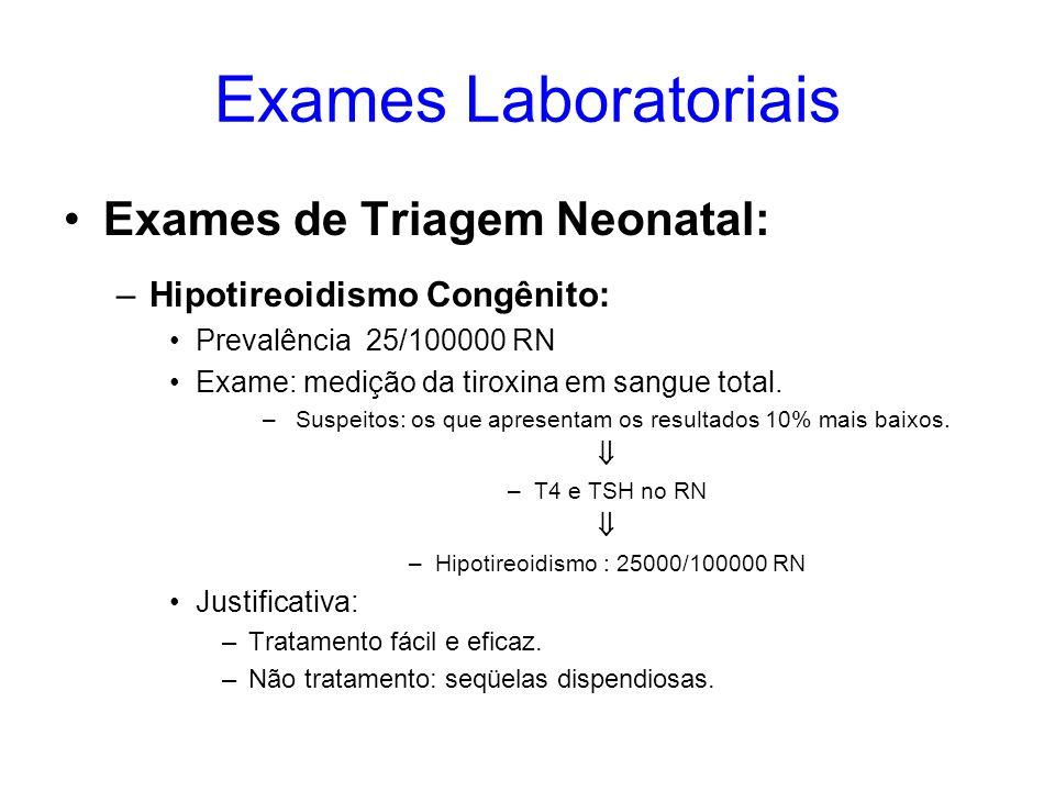 Exames Laboratoriais Exames de Triagem Neonatal: –Hipotireoidismo Congênito: Prevalência 25/100000 RN Exame: medição da tiroxina em sangue total. – Su