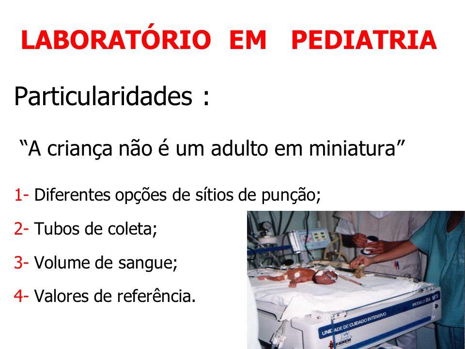 LABORATÓRIO EM PEDIATRIA Particularidades : A criança não é um adulto em miniatura 1- Diferentes opções de sítios de punção; 2- Tubos de coleta; 3- Vo