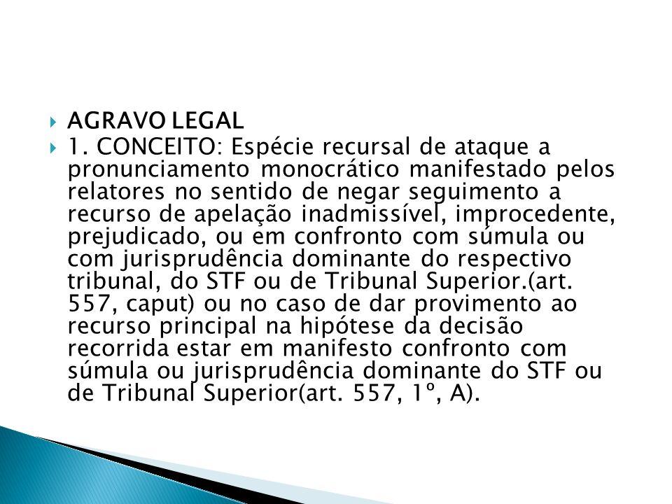 AGRAVO LEGAL 1. CONCEITO: Espécie recursal de ataque a pronunciamento monocrático manifestado pelos relatores no sentido de negar seguimento a recurso