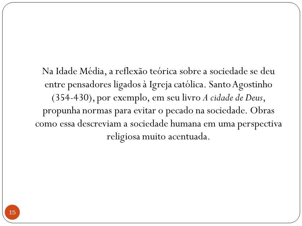 Na Idade Média, a reflexão teórica sobre a sociedade se deu entre pensadores ligados à Igreja católica. Santo Agostinho (354-430), por exemplo, em seu