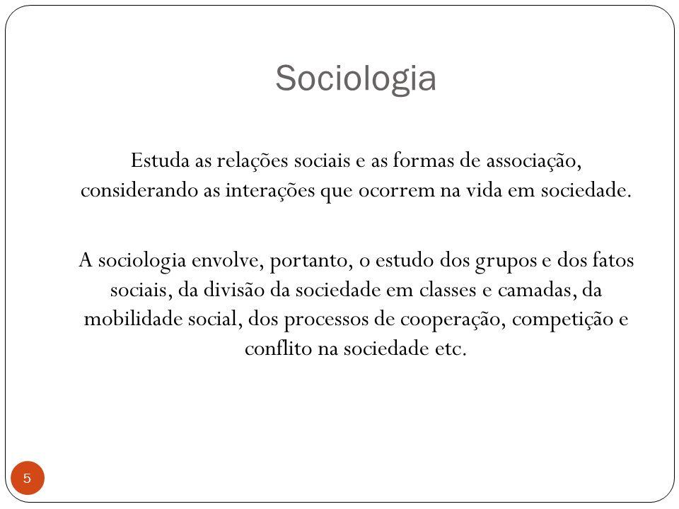 Sociologia Estuda as relações sociais e as formas de associação, considerando as interações que ocorrem na vida em sociedade. A sociologia envolve, po
