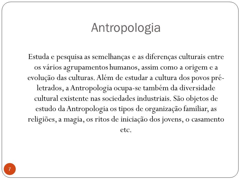 Antropologia Estuda e pesquisa as semelhanças e as diferenças culturais entre os vários agrupamentos humanos, assim como a origem e a evolução das cul