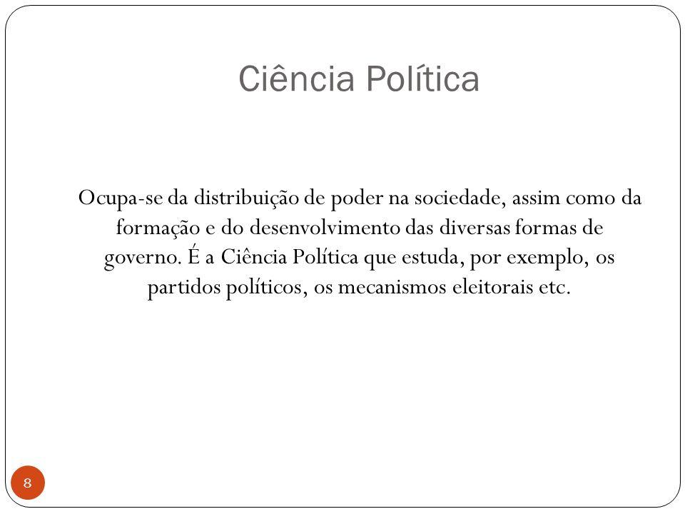 Ciência Política Ocupa-se da distribuição de poder na sociedade, assim como da formação e do desenvolvimento das diversas formas de governo. É a Ciênc