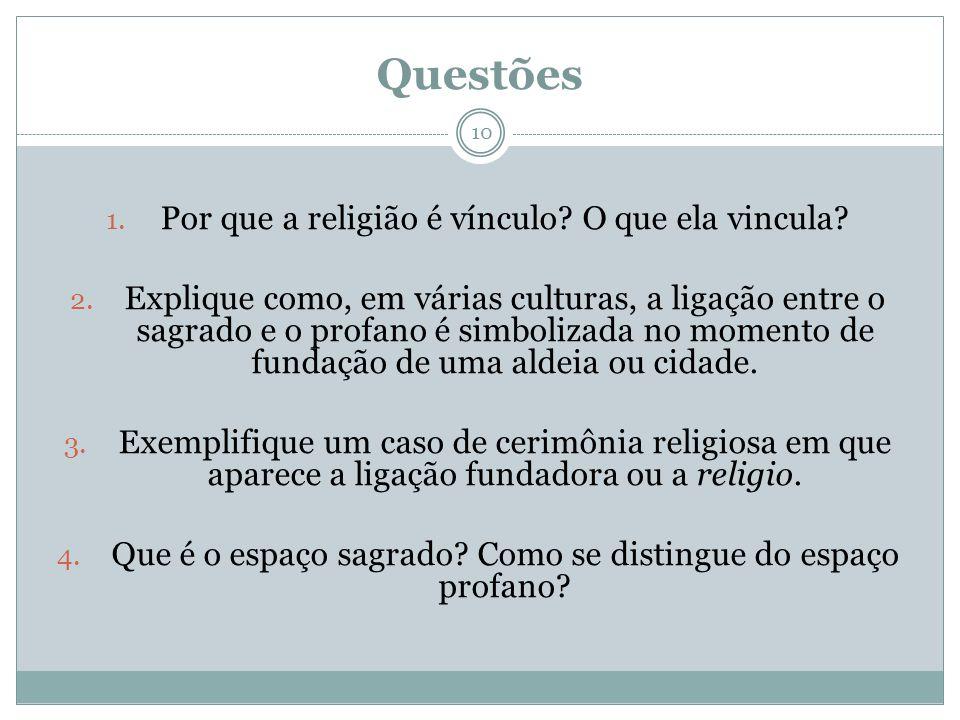 Questões 1. Por que a religião é vínculo? O que ela vincula? 2. Explique como, em várias culturas, a ligação entre o sagrado e o profano é simbolizada