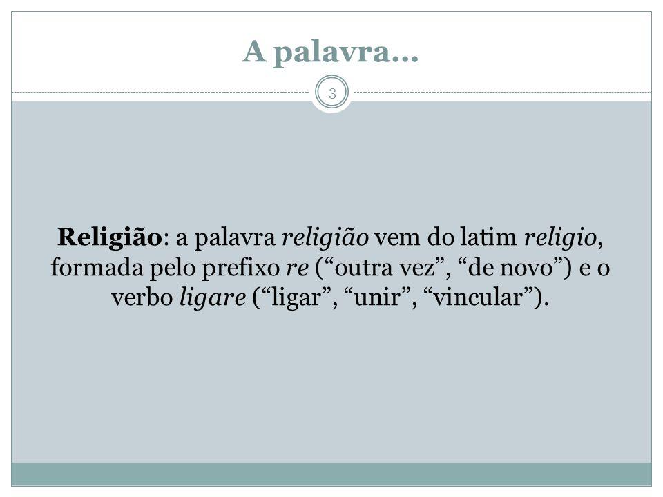 A palavra... Religião: a palavra religião vem do latim religio, formada pelo prefixo re (outra vez, de novo) e o verbo ligare (ligar, unir, vincular).