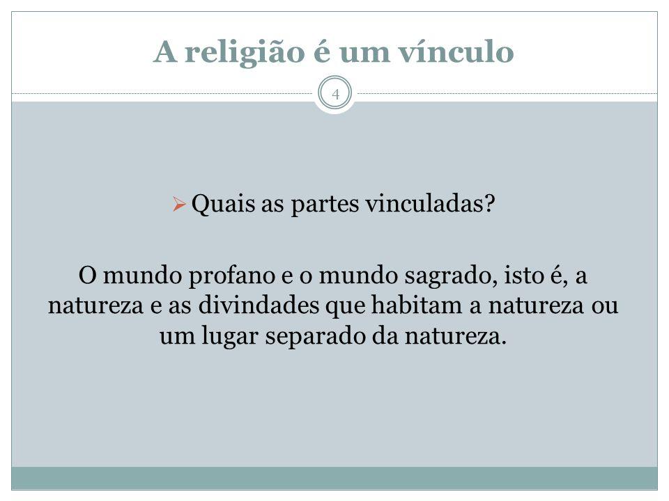 A religião é um vínculo Quais as partes vinculadas? O mundo profano e o mundo sagrado, isto é, a natureza e as divindades que habitam a natureza ou um
