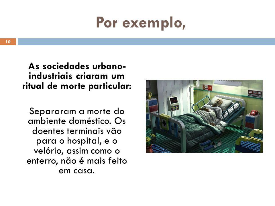Por exemplo, As sociedades urbano- industriais criaram um ritual de morte particular: Separaram a morte do ambiente doméstico. Os doentes terminais vã