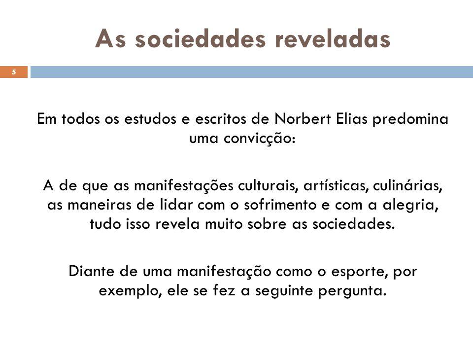 As sociedades reveladas Em todos os estudos e escritos de Norbert Elias predomina uma convicção: A de que as manifestações culturais, artísticas, culinárias, as maneiras de lidar com o sofrimento e com a alegria, tudo isso revela muito sobre as sociedades.