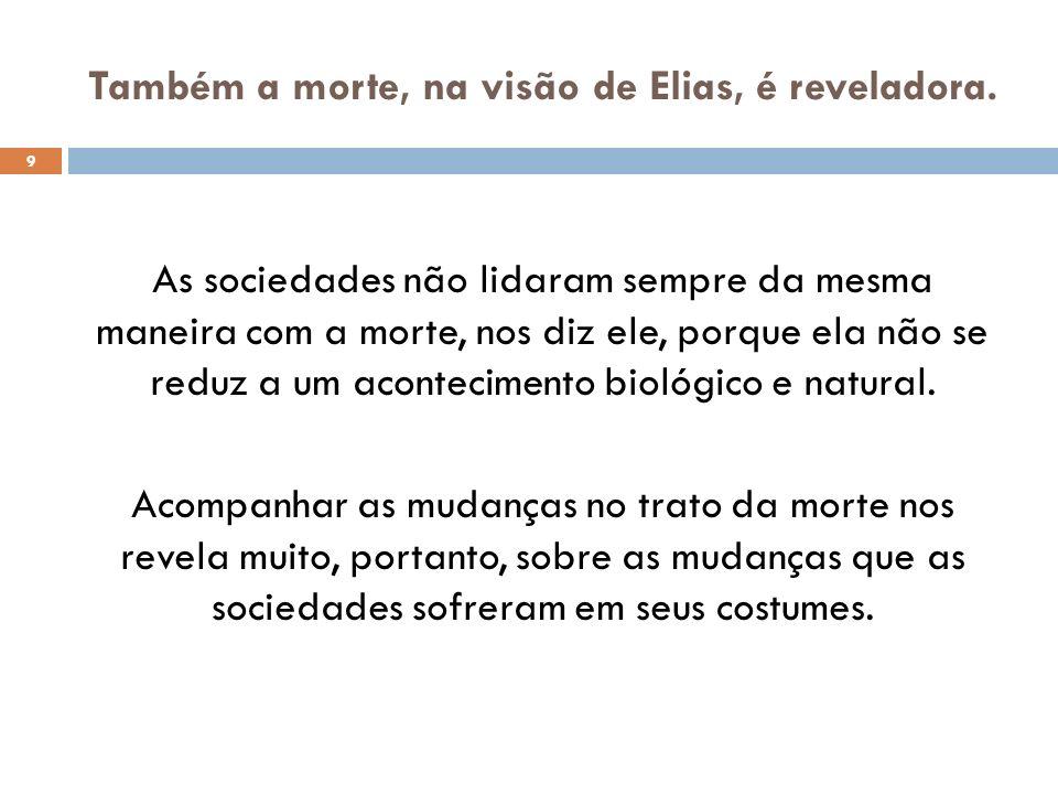 Também a morte, na visão de Elias, é reveladora. As sociedades não lidaram sempre da mesma maneira com a morte, nos diz ele, porque ela não se reduz a