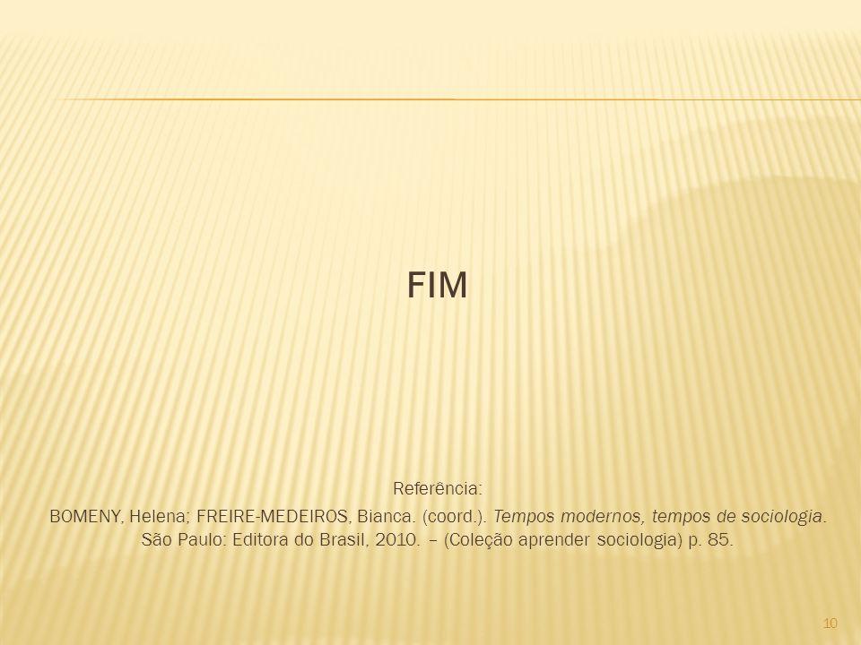 FIM Referência: BOMENY, Helena; FREIRE-MEDEIROS, Bianca. (coord.). Tempos modernos, tempos de sociologia. São Paulo: Editora do Brasil, 2010. – (Coleç