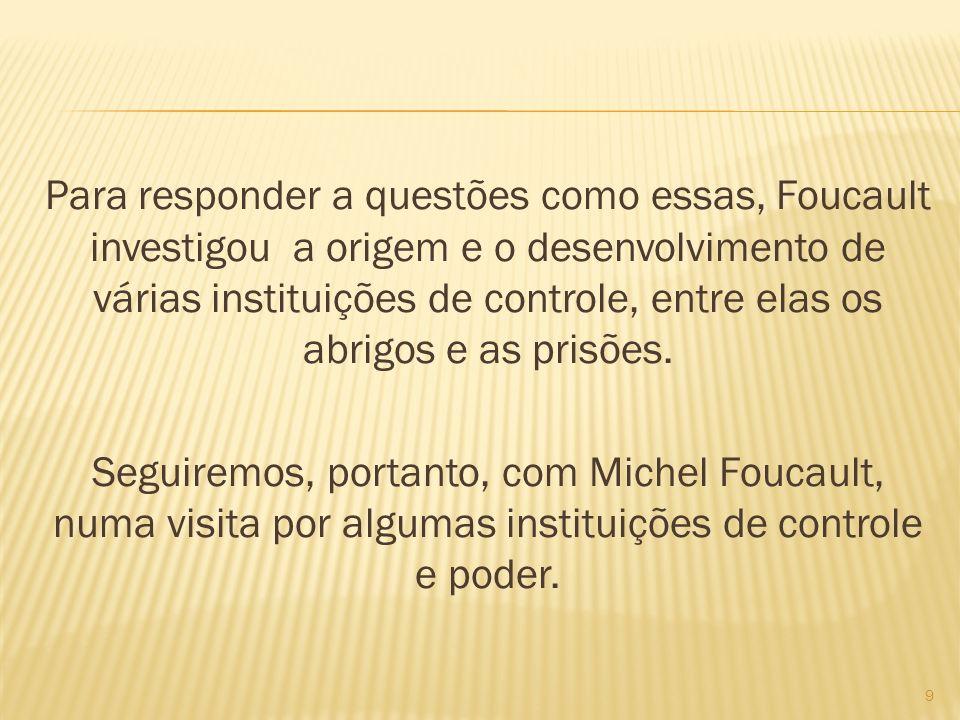 Para responder a questões como essas, Foucault investigou a origem e o desenvolvimento de várias instituições de controle, entre elas os abrigos e as