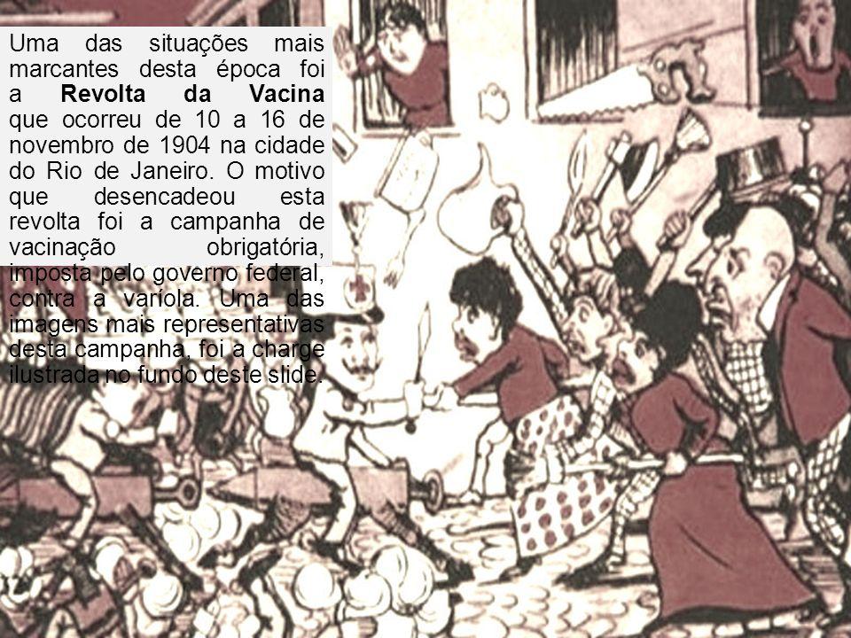 Uma das situações mais marcantes desta época foi a Revolta da Vacina que ocorreu de 10 a 16 de novembro de 1904 na cidade do Rio de Janeiro. O motivo