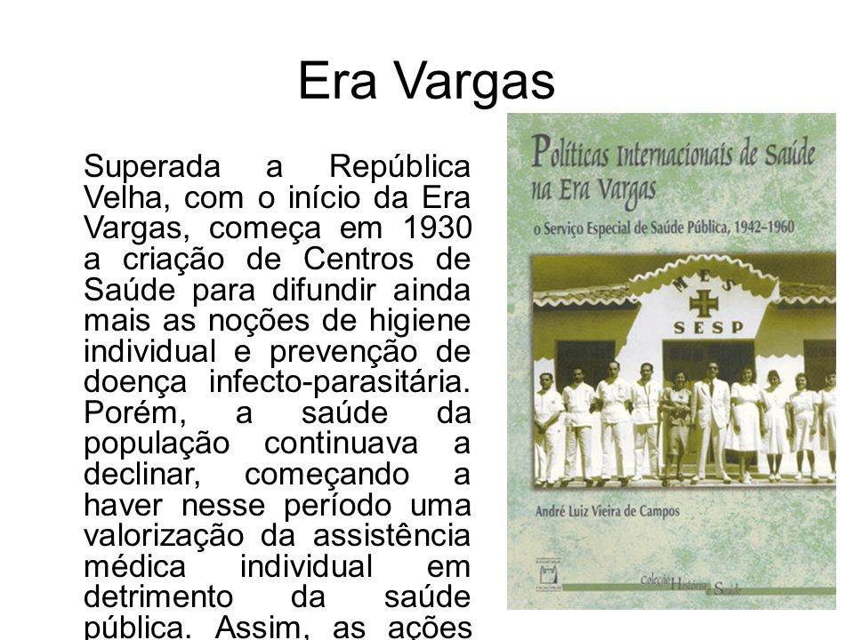 Era Vargas Superada a República Velha, com o início da Era Vargas, começa em 1930 a criação de Centros de Saúde para difundir ainda mais as noções de higiene individual e prevenção de doença infecto-parasitária.