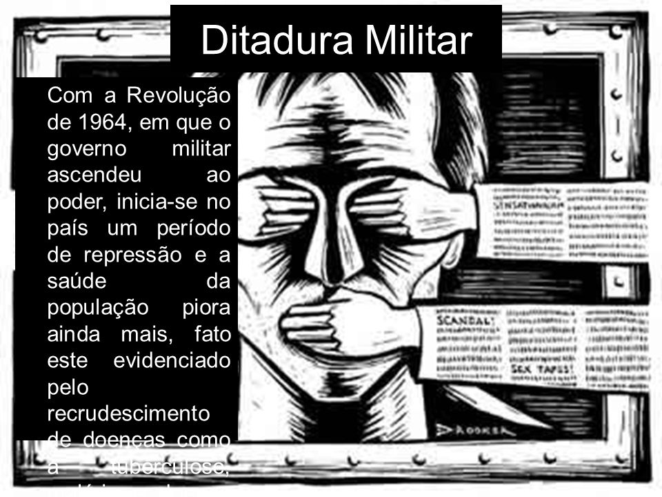 Ditadura Militar Com a Revolução de 1964, em que o governo militar ascendeu ao poder, inicia-se no país um período de repressão e a saúde da população