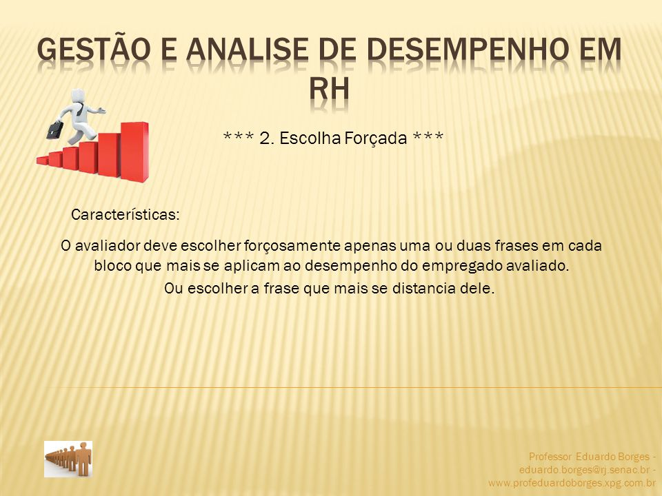 Professor Eduardo Borges - eduardo.borges@rj.senac.br - www.profeduardoborges.xpg.com.br *** 2. Escolha Forçada *** Características: O avaliador deve