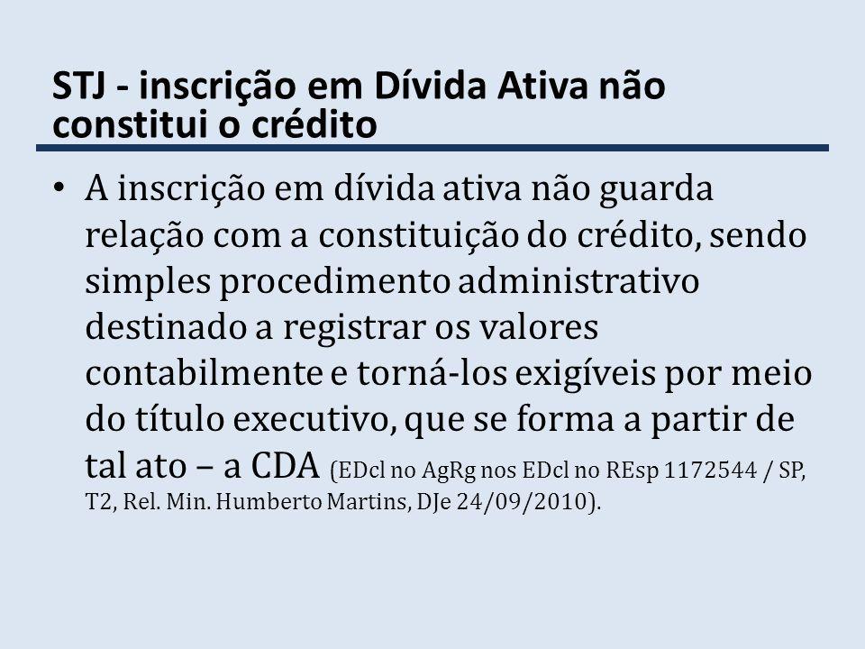 STJ - inscrição em Dívida Ativa não constitui o crédito A inscrição em dívida ativa não guarda relação com a constituição do crédito, sendo simples pr