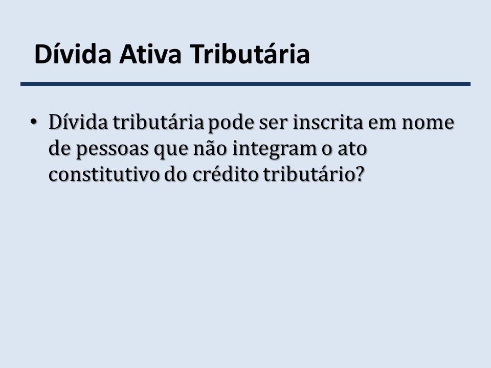 Dívida Ativa Tributária Dívida tributária pode ser inscrita em nome de pessoas que não integram o ato constitutivo do crédito tributário? Dívida tribu